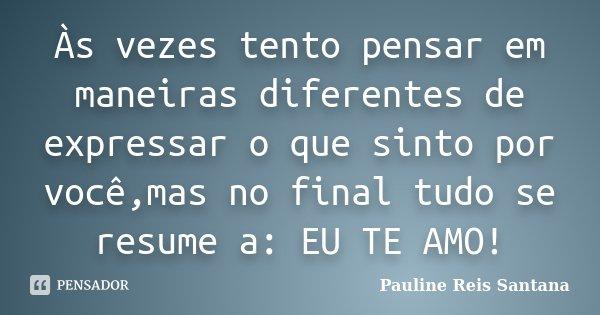 Às vezes tento pensar em maneiras diferentes de expressar o que sinto por você,mas no final tudo se resume a: EU TE AMO!... Frase de Pauline Reis Santana.