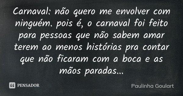 Carnaval : não quero me envolver com ninguém . pois é, o carnaval foi feito para pessoas que não sabem amar terem ao menos histórias pra contar que não ficaram ... Frase de Paulinha Goulart.