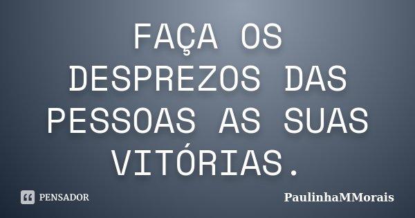 FAÇA OS DESPREZOS DAS PESSOAS AS SUAS VITÓRIAS.... Frase de PaulinhaMMorais.