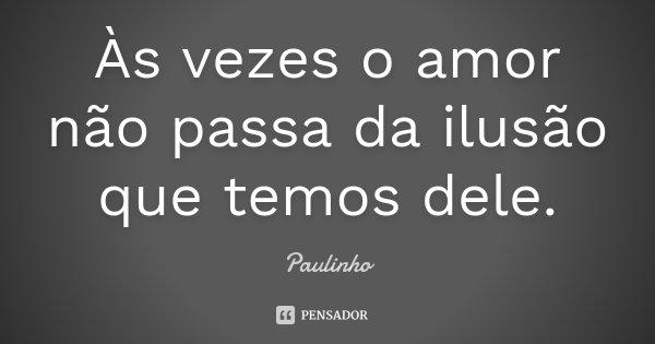 Às vezes o amor não passa da ilusão que temos dele.... Frase de Paulinho.