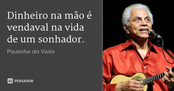 Dinheiro na mão é vendaval na vida de um sonhador.... Frase de Paulinho da Viola.