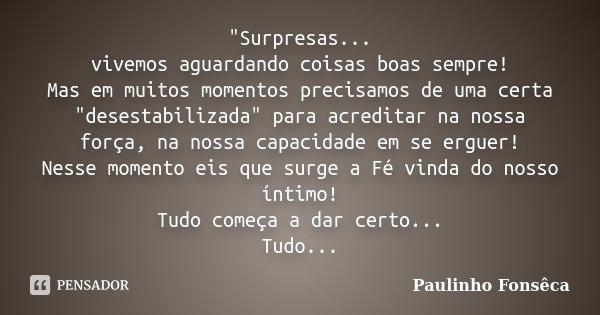 """""""Surpresas... vivemos aguardando coisas boas sempre! Mas em muitos momentos precisamos de uma certa """"desestabilizada"""" para acreditar na nossa for... Frase de Paulinho Fonsêca."""