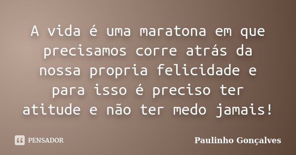 A vida é uma maratona em que precisamos corre atrás da nossa propria felicidade e para isso é preciso ter atitude e não ter medo jamais!... Frase de Paulinho Gonçalves.