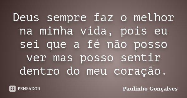 Deus sempre faz o melhor na minha vida, pois eu sei que a fé não posso ver mas posso sentir dentro do meu coração.... Frase de Paulinho Gonçalves.