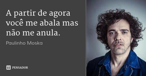 A partir de agora você me abala mas não me anula.... Frase de Paulinho Moska.