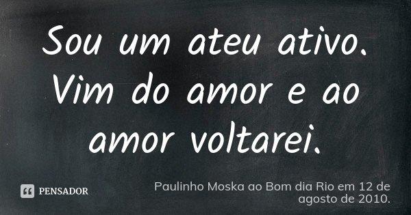 Sou um ateu ativo. Vim do amor e ao amor voltarei.... Frase de Paulinho Moska ao Bom dia Rio em 12 de agosto de 2010..