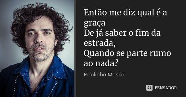 Então me diz qual é a graça De já saber o fim da estrada, Quando se parte rumo ao nada?... Frase de Paulinho Moska.