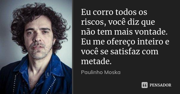Eu corro todos os riscos, você diz que não tem mais vontade. Eu me ofereço inteiro e você se satisfaz com metade.... Frase de Paulinho Moska.