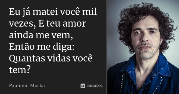 Eu já matei você mil vezes, E teu amor ainda me vem, Então me diga: Quantas vidas você tem?... Frase de Paulinho Moska.