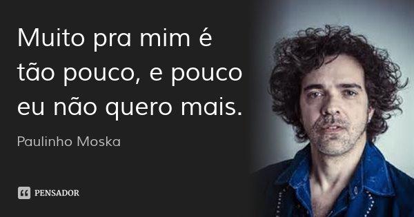 Muito pra mim é tão pouco, e pouco eu não quero mais.... Frase de Paulinho Moska.