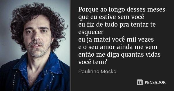Porque ao longo desses meses que eu estive sem você eu fiz de tudo pra tentar te esquecer eu ja matei você mil vezes e o seu amor ainda me vem então me diga qua... Frase de Paulinho Moska.