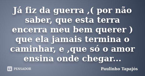 Já fiz da guerra ,( por não saber, que esta terra encerra meu bem querer ) que ela jamais termina o caminhar, e ,que só o amor ensina onde chegar...... Frase de Paulinho Tapajós.