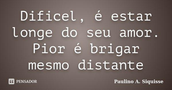 Dificel, é estar longe do seu amor. Pior é brigar mesmo distante... Frase de Paulino A. Siquisse.