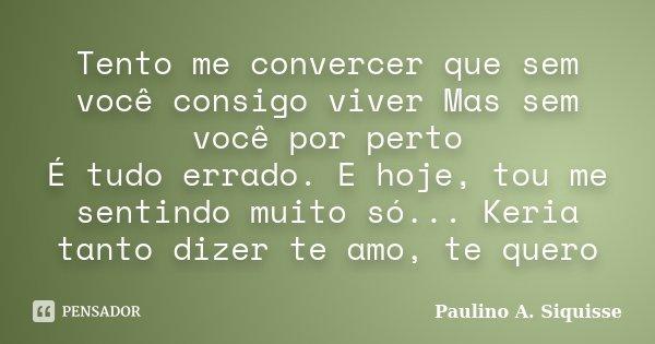 Tento me convercer que sem você consigo viver Mas sem você por perto É tudo errado. E hoje, tou me sentindo muito só... Keria tanto dizer te amo, te quero... Frase de Paulino A. Siquisse.