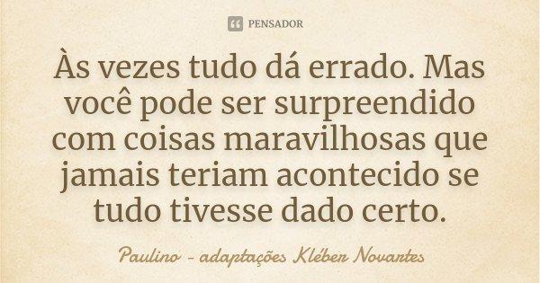 Às vezes tudo dá errado. Mas você pode ser surpreendido com coisas maravilhosas que jamais teriam acontecido se tudo tivesse dado certo.... Frase de Paulino - adaptações Kléber Novartes.