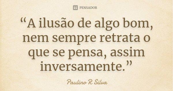 """""""A ilusão de algo bom, nem sempre retrata o que se pensa, assim inversamente.""""... Frase de Paulino R Silva."""