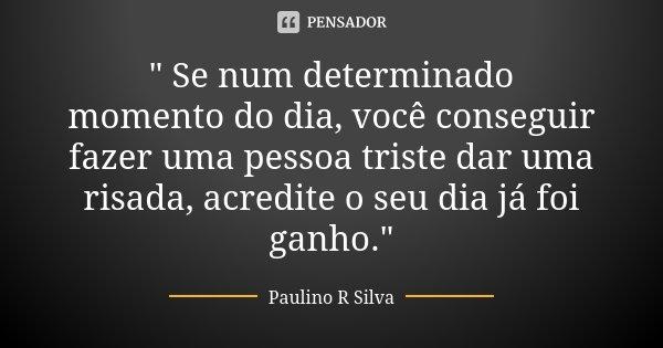 """"""" Se num determinado momento do dia, você conseguir fazer uma pessoa triste dar uma risada, acredite o seu dia já foi ganho.""""... Frase de Paulino R Silva."""