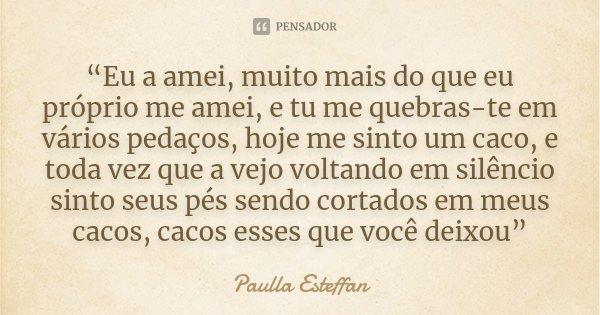 """""""Eu a amei, muito mais do que eu próprio me amei, e tu me quebras-te em vários pedaços, hoje me sinto um caco, e toda vez que a vejo voltando em silêncio sinto ... Frase de Paulla Esteffan."""