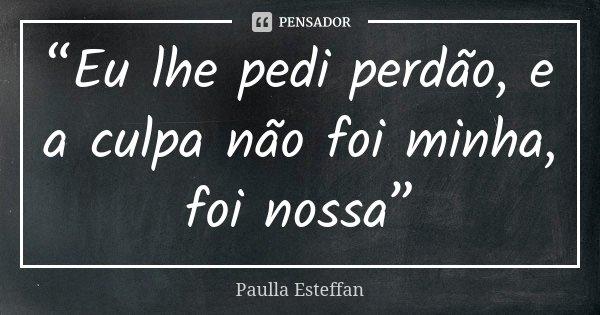 """""""Eu lhe pedi perdão, e a culpa não foi minha, foi nossa""""... Frase de Paulla Esteffan."""