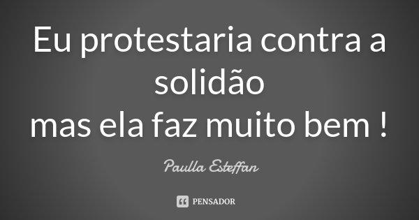 Eu protestaria contra a solidão mas ela faz muito bem !... Frase de Paulla Esteffan.
