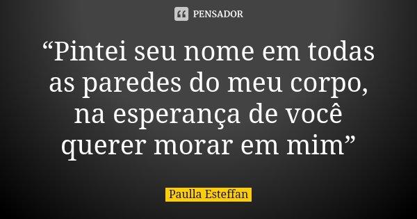"""""""Pintei seu nome em todas as paredes do meu corpo, na esperança de você querer morar em mim""""... Frase de Paulla Esteffan."""