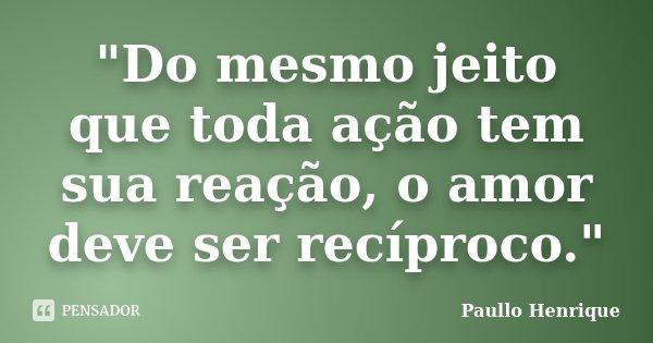 """""""Do mesmo jeito que toda ação tem sua reação, o amor deve ser recíproco.""""... Frase de Paullo Henrique."""