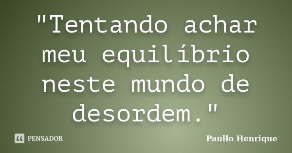 """""""Tentando achar meu equilíbrio neste mundo de desordem.""""... Frase de Paullo Henrique."""