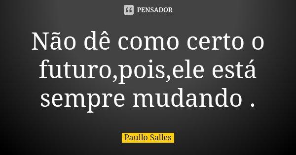 Não dê como certo o futuro,pois,ele está sempre mudando .... Frase de Paullo Salles.
