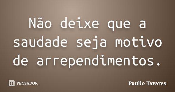 Não deixe que a saudade seja motivo de arrependimentos.... Frase de Paullo Tavares.