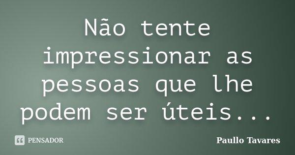 Não tente impressionar as pessoas que lhe podem ser úteis...... Frase de Paullo Tavares.