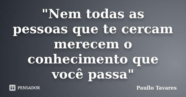 """""""Nem todas as pessoas que te cercam merecem o conhecimento que você passa""""... Frase de Paullo Tavares."""