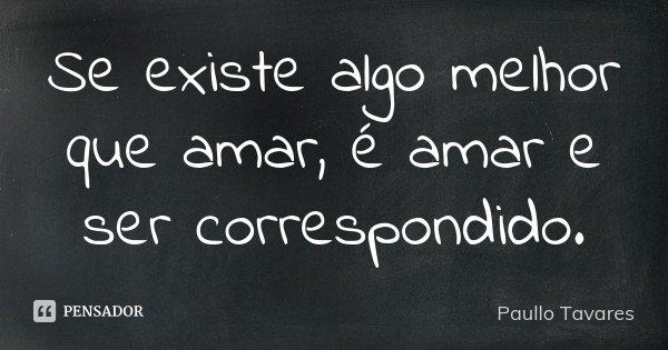Se existe algo melhor que amar, é amar e ser correspondido.... Frase de Paullo Tavares.