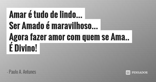 Amar é tudo de lindo... Ser Amado é maravilhoso... Agora fazer amor com quem se Ama.. É Divino!... Frase de Paulo A. Antunes.