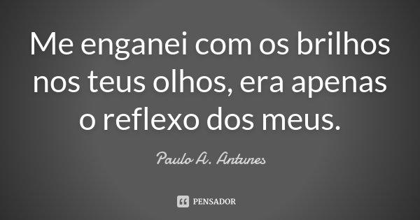 Me enganei com os brilhos nos teus olhos, era apenas o reflexo dos meus.... Frase de Paulo A. Antunes.