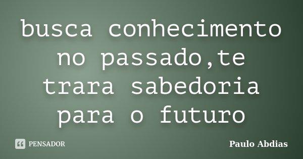 busca conhecimento no passado,te trara sabedoria para o futuro... Frase de Paulo Abdias.