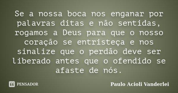 Se a nossa boca nos enganar por palavras ditas e não sentidas, rogamos a Deus para que o nosso coração se entristeça e nos sinalize que o perdão deve ser libera... Frase de Paulo Acioli Vanderlei.