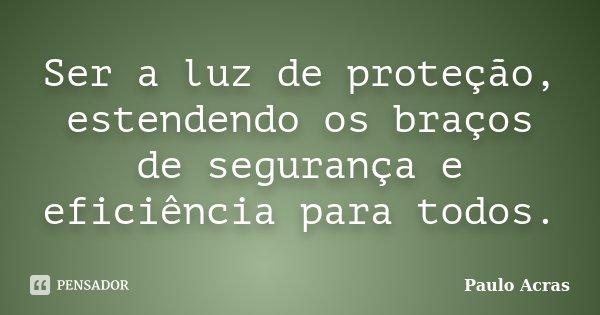Ser a luz de proteção, estendendo os braços de segurança e eficiência para todos.... Frase de Paulo Acras.