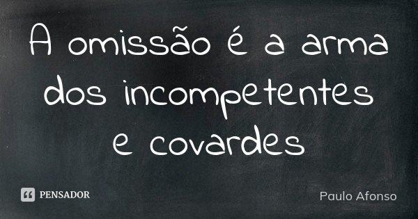 A omissão é a arma dos incompetentes e covardes... Frase de Paulo Afonso.