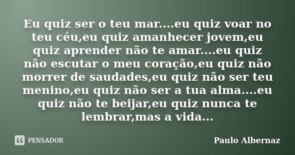 Eu quiz ser o teu mar....eu quiz voar no teu céu,eu quiz amanhecer jovem,eu quiz aprender não te amar....eu quiz não escutar o meu coração,eu quiz não morrer de... Frase de Paulo Albernaz.