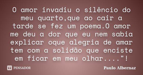 O amor invadiu o silêncio do meu quarto,que ao cair a tarde se fez um poema.O amor me deu a dor que eu nem sabia explicar oque alegria de amar tem com a solidão... Frase de Paulo Albernaz.