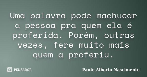 Uma palavra pode machucar a pessoa pra quem ela é proferida. Porém, outras vezes, fere muito mais quem a proferiu.... Frase de Paulo Alberto Nascimento.