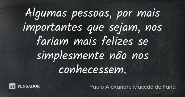 Algumas pessoas, por mais importantes que sejam, nos fariam mais felizes se simplesmente não nos conhecessem.... Frase de Paulo Alexandre Macedo de Faria.
