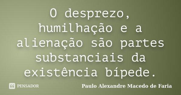 O desprezo, humilhação e a alienação são partes substanciais da existência bípede.... Frase de Paulo Alexandre Macedo de Faria.