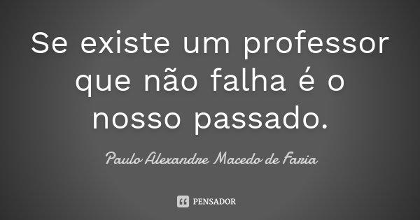 Se existe um professor que não falha é o nosso passado.... Frase de Paulo Alexandre Macedo de Faria.