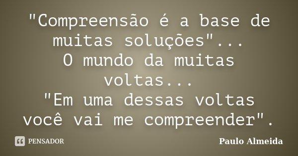 """""""Compreensão é a base de muitas soluções""""... O mundo da muitas voltas... """"Em uma dessas voltas você vai me compreender"""".... Frase de Paulo Almeida."""