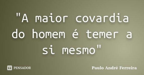 """""""A maior covardia do homem é temer a si mesmo""""... Frase de Paulo André Ferreira."""