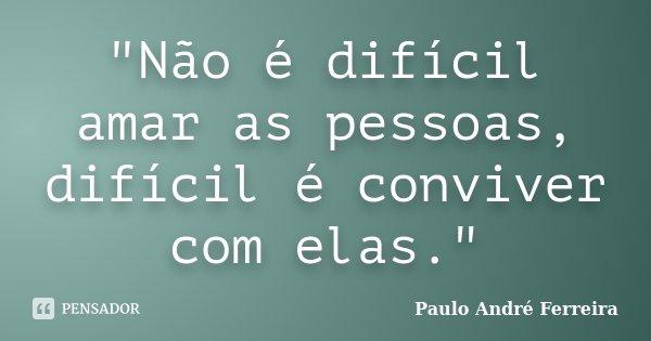 """""""Não é difícil amar as pessoas, difícil é conviver com elas.""""... Frase de Paulo André Ferreira."""