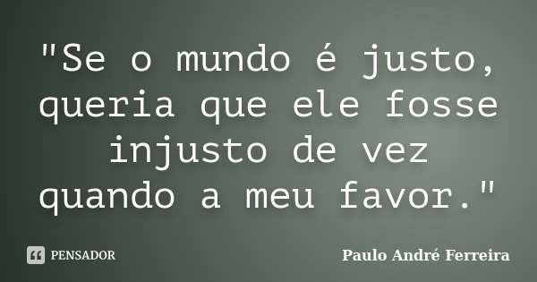 """""""Se o mundo é justo, queria que ele fosse injusto de vez quando a meu favor.""""... Frase de Paulo André Ferreira."""