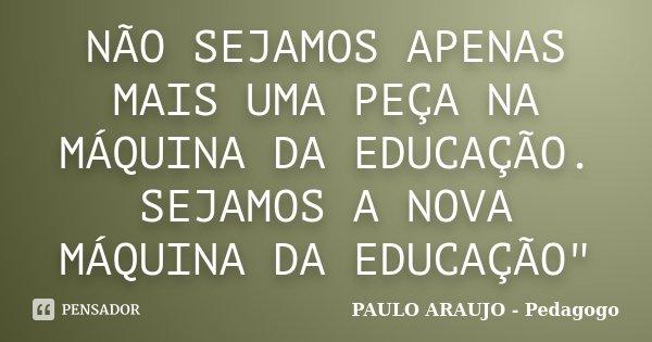 """NÃO SEJAMOS APENAS MAIS UMA PEÇA NA MÁQUINA DA EDUCAÇÃO. SEJAMOS A NOVA MÁQUINA DA EDUCAÇÃO""""... Frase de PAULO ARAUJO - Pedagogo."""