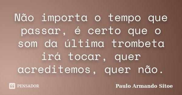 Não importa o tempo que passar, é certo que o som da última trombeta irá tocar, quer acreditemos, quer não.... Frase de Paulo Armando Sitoe.